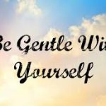 """Be Gentle with Yourself"""